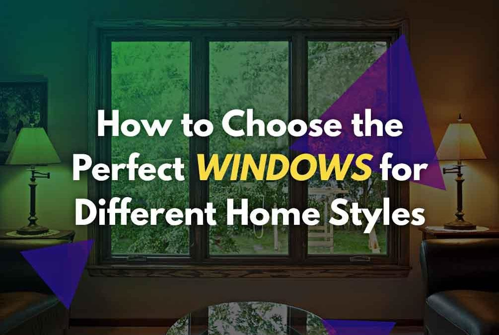 How to Choose the Perfect Windows for Different Home Styles
